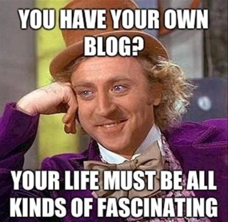 You have your own blog? Your life must be all kinds of fascinating.