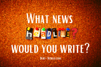 What news headlines would you write?